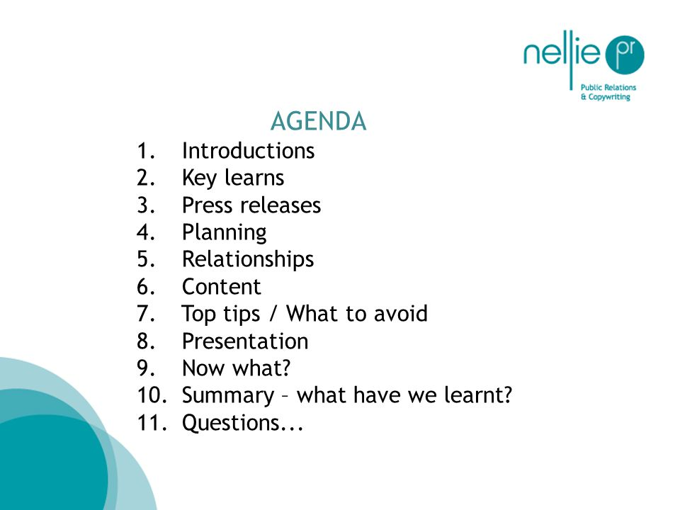 AGENDA 1. Introductions 2. Key learns 3. Press releases 4. Planning 5. Relationships 6. Content 7. Top tips / What to avoid 8. Presentation 9. Now wha