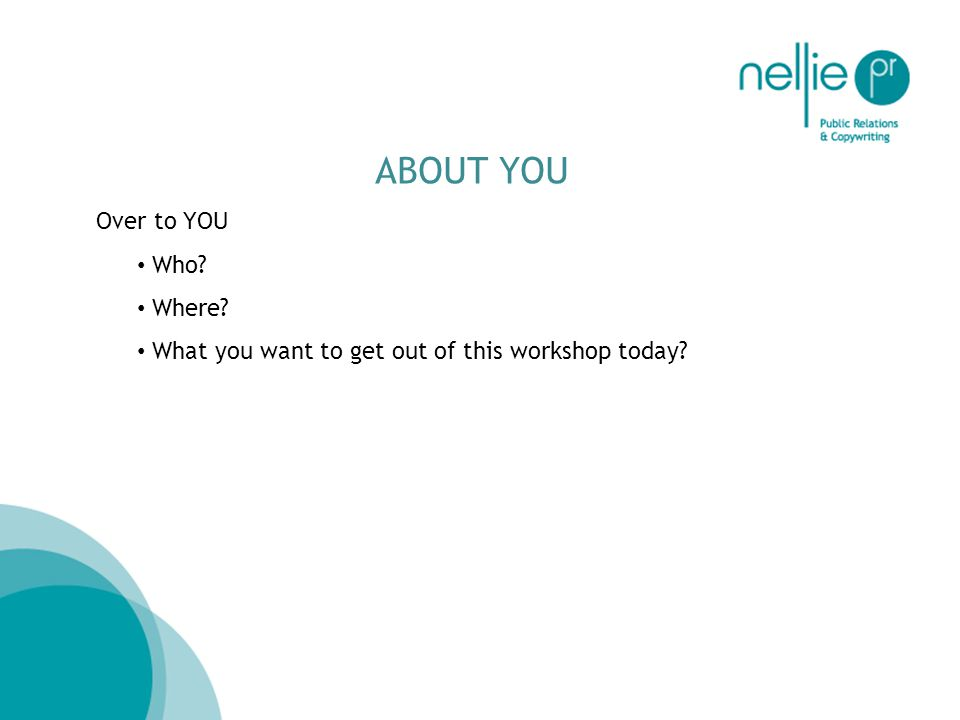 ABOUT YOU Over to YOU Who Where What you want to get out of this workshop today