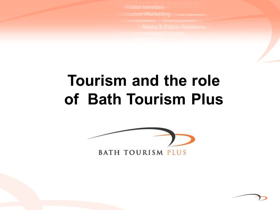 Tourism is good for the economy of Bath Supports 8,652 jobs 1 in 10 jobs in B&NES Earns £348m for the city Source: SWT Research 2008