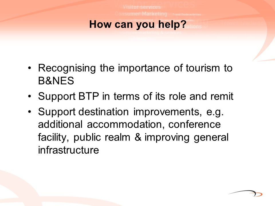 How can you help? Recognising the importance of tourism to B&NES Support BTP in terms of its role and remit Support destination improvements, e.g. add