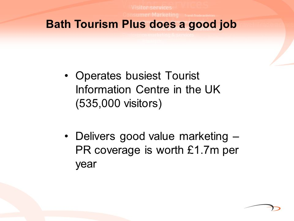 For every £1 of public sector funding BTP generates £1.65 The statistics for www.visitbath.co.uk for the last 5 years make impressive reading:www.visitbath.co.uk 4.25 million unique visitors 38,000 accommodation bookings 130,000 bed nights worth around £5.8 million