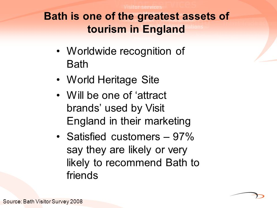 Bath is one of the greatest assets of tourism in England Worldwide recognition of Bath World Heritage Site Will be one of 'attract brands' used by Vis