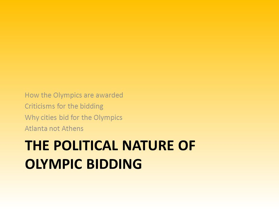 THE POLITICAL NATURE OF OLYMPIC BIDDING How the Olympics are awarded Criticisms for the bidding Why cities bid for the Olympics Atlanta not Athens