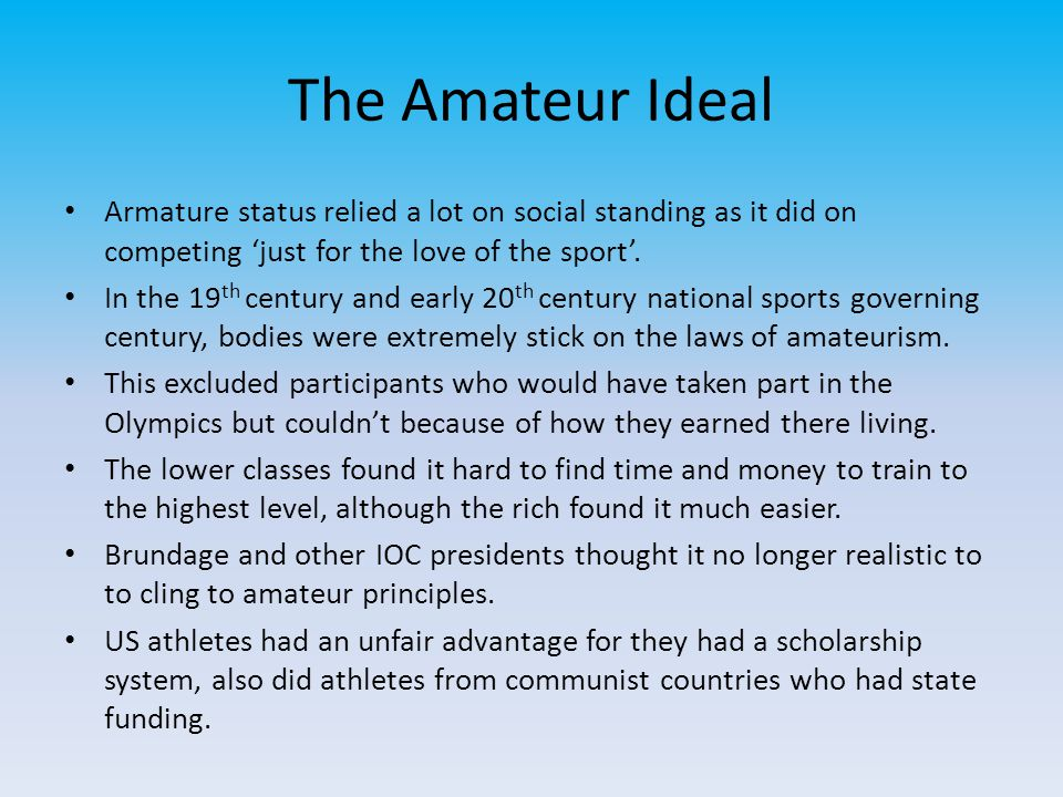 The Amateur Ideal Armature status relied a lot on social standing as it did on competing 'just for the love of the sport'. In the 19 th century and ea