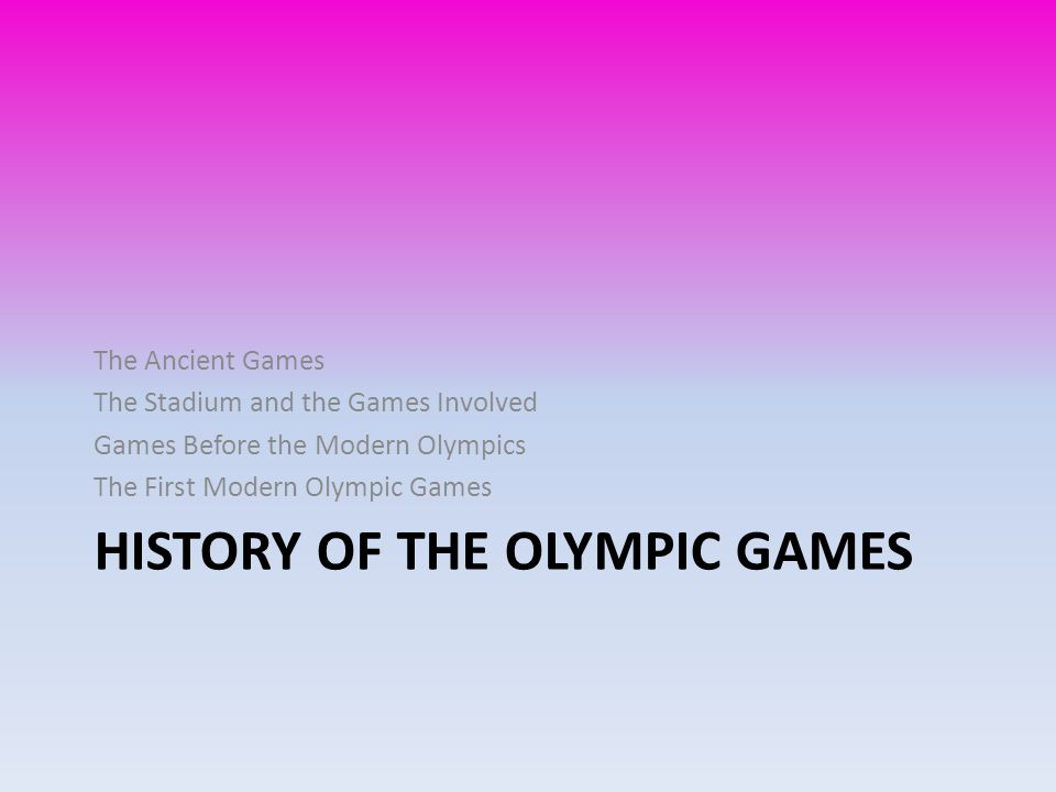 HISTORY OF THE OLYMPIC GAMES The Ancient Games The Stadium and the Games Involved Games Before the Modern Olympics The First Modern Olympic Games