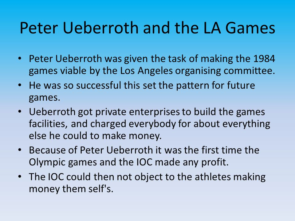 Peter Ueberroth and the LA Games Peter Ueberroth was given the task of making the 1984 games viable by the Los Angeles organising committee. He was so