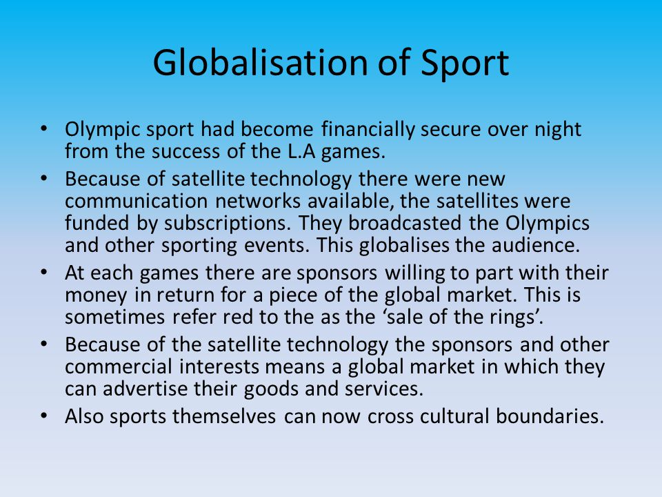Globalisation of Sport Olympic sport had become financially secure over night from the success of the L.A games. Because of satellite technology there