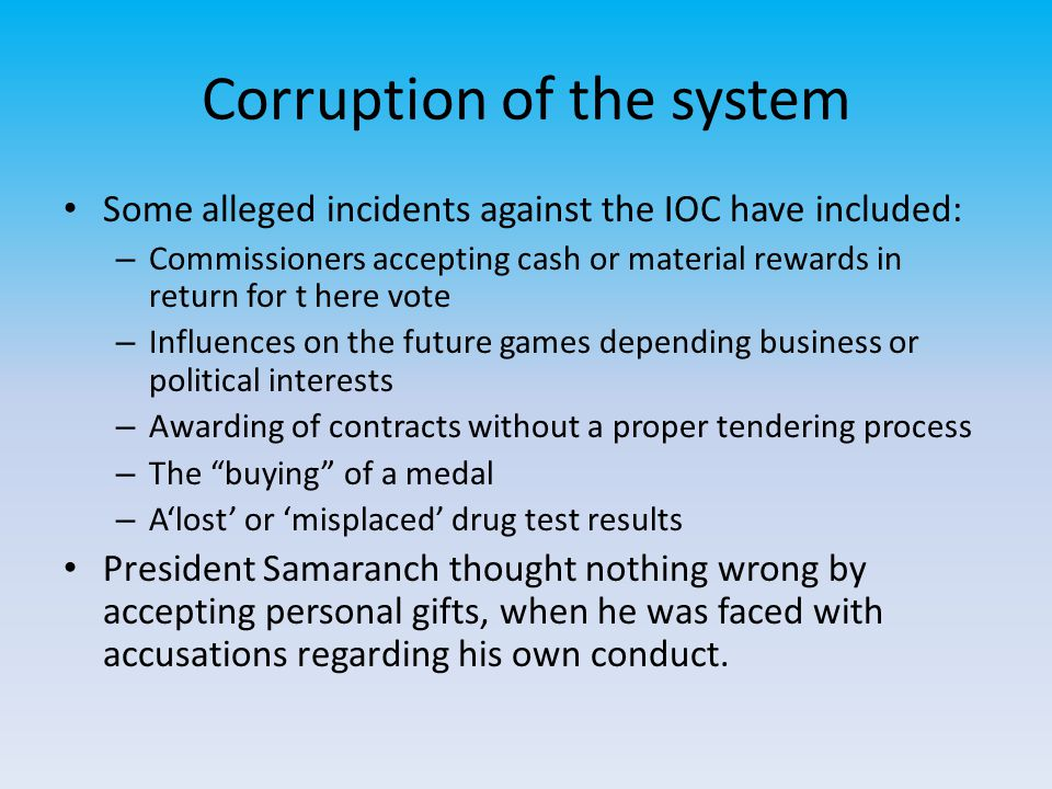 Corruption of the system Some alleged incidents against the IOC have included: – Commissioners accepting cash or material rewards in return for t here