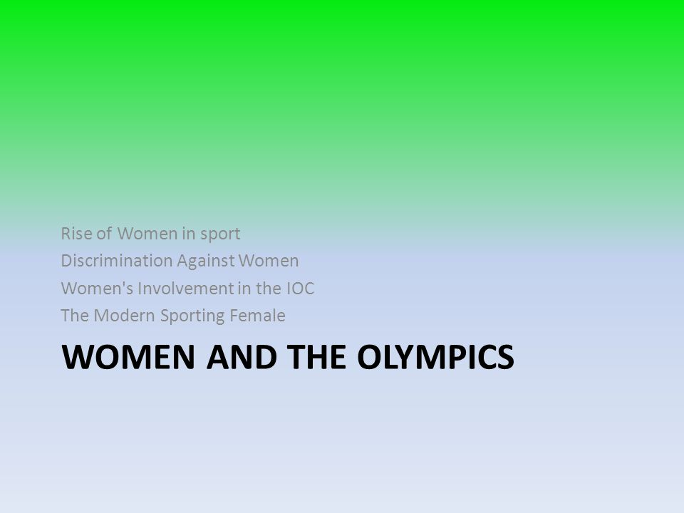WOMEN AND THE OLYMPICS Rise of Women in sport Discrimination Against Women Women's Involvement in the IOC The Modern Sporting Female