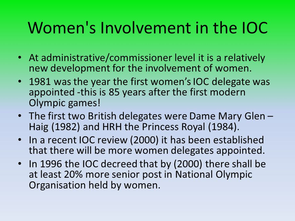 Women's Involvement in the IOC At administrative/commissioner level it is a relatively new development for the involvement of women. 1981 was the year