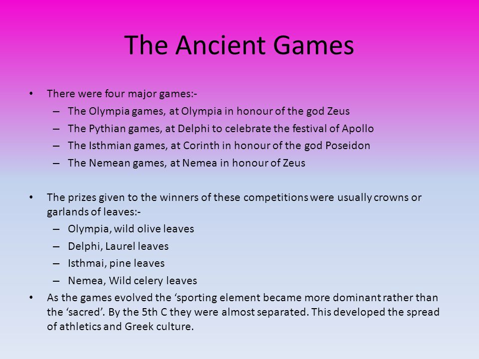 The Ancient Games There were four major games:- – The Olympia games, at Olympia in honour of the god Zeus – The Pythian games, at Delphi to celebrate