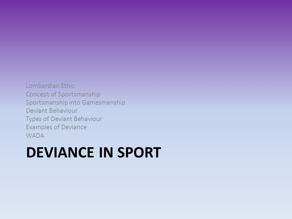 DEVIANCE IN SPORT Lombardian Ethic Concept of Sportsmanship Sportsmanship into Gamesmanship Deviant Behaviour Types of Deviant Behaviour Examples of D