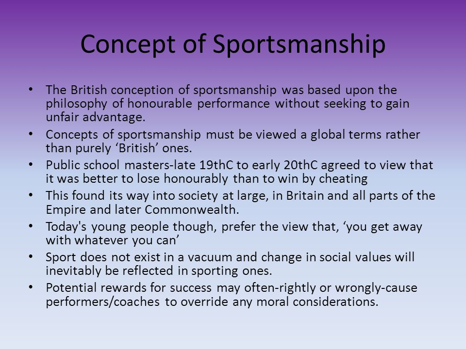 Concept of Sportsmanship The British conception of sportsmanship was based upon the philosophy of honourable performance without seeking to gain unfai