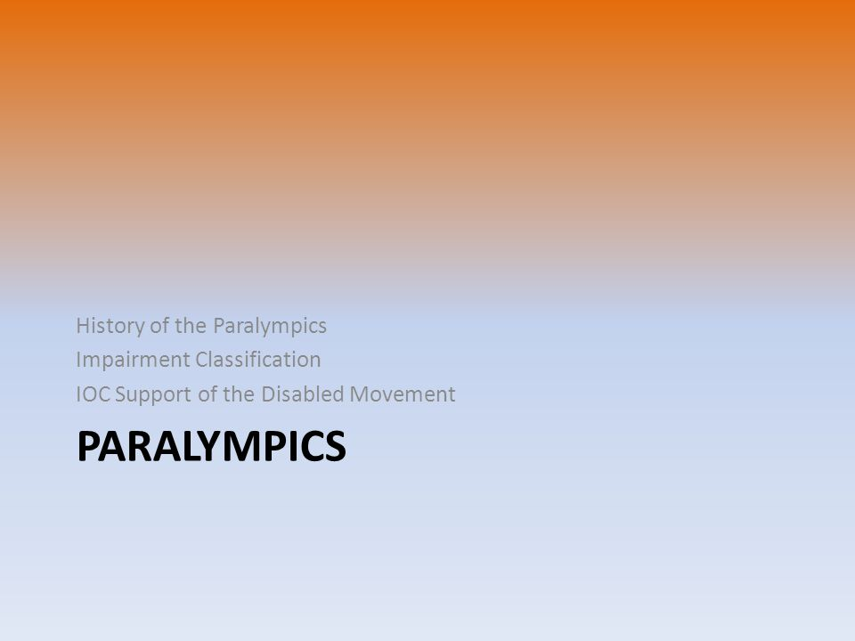 PARALYMPICS History of the Paralympics Impairment Classification IOC Support of the Disabled Movement