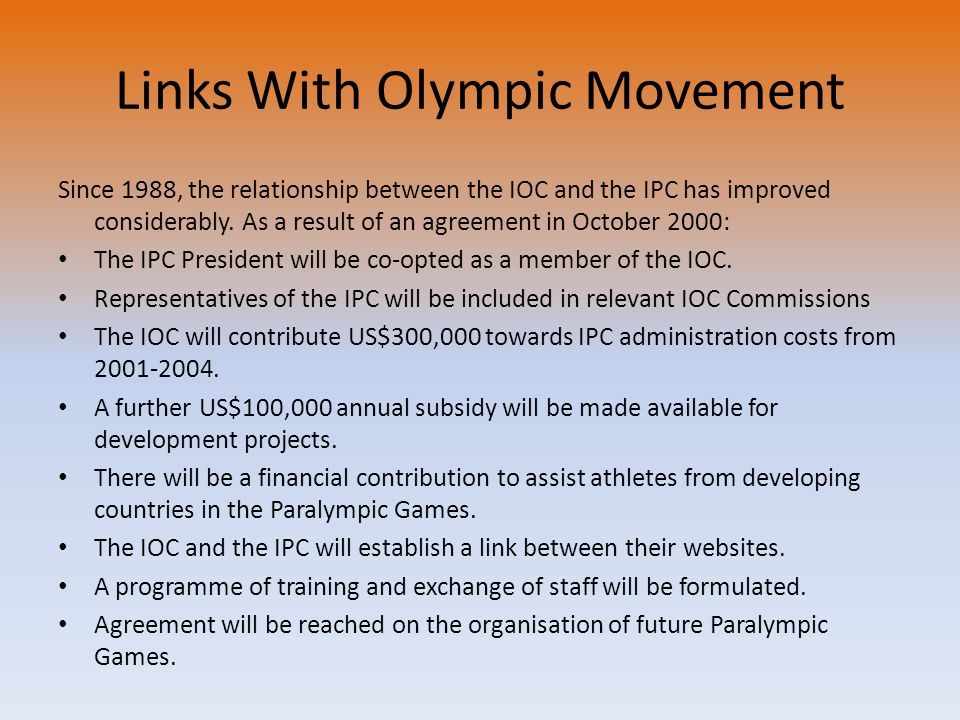 Links With Olympic Movement Since 1988, the relationship between the IOC and the IPC has improved considerably. As a result of an agreement in October