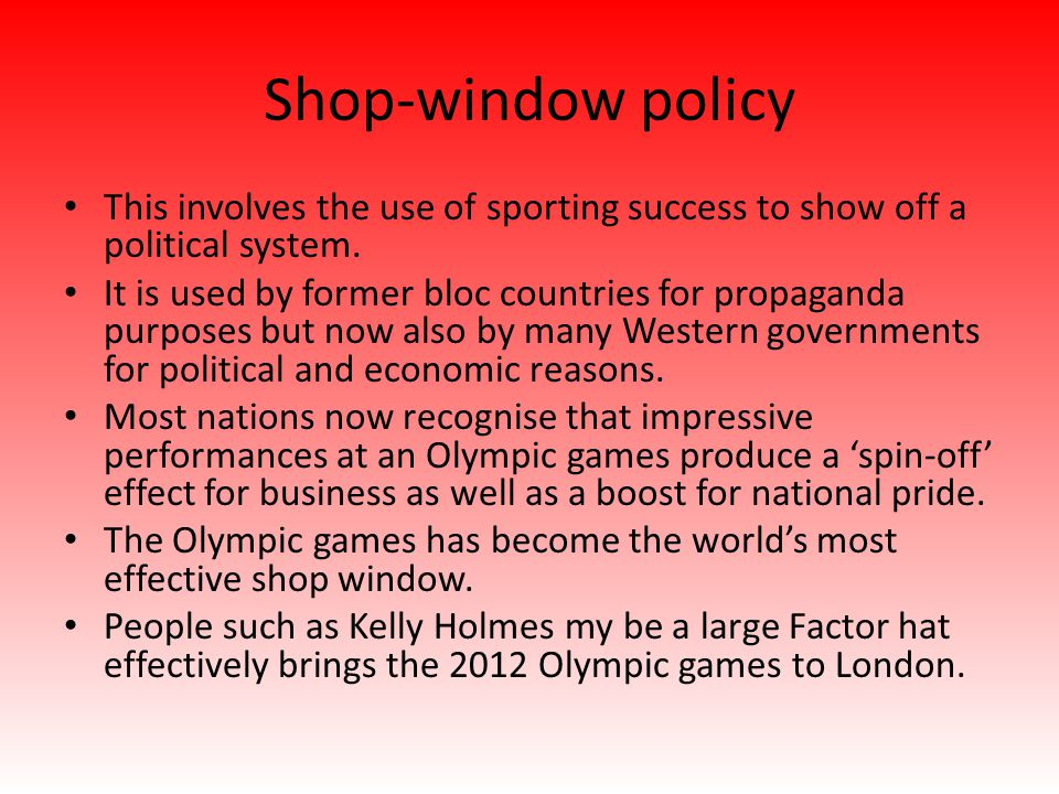 Shop-window policy This involves the use of sporting success to show off a political system. It is used by former bloc countries for propaganda purpos