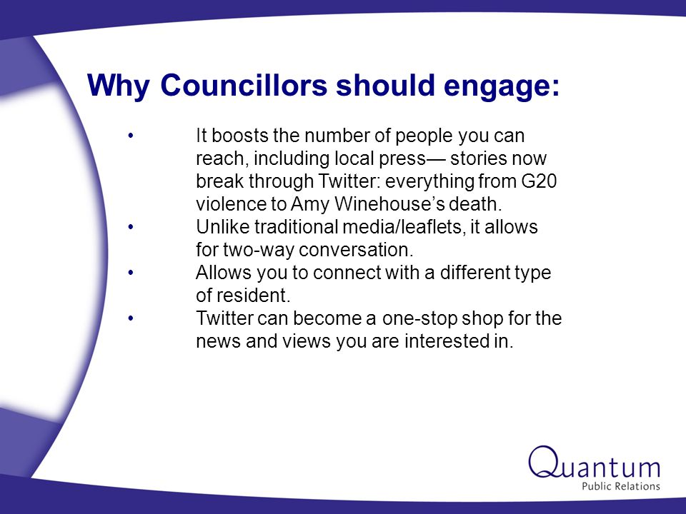 Why Councillors should engage: It boosts the number of people you can reach, including local press— stories now break through Twitter: everything from G20 violence to Amy Winehouse's death.