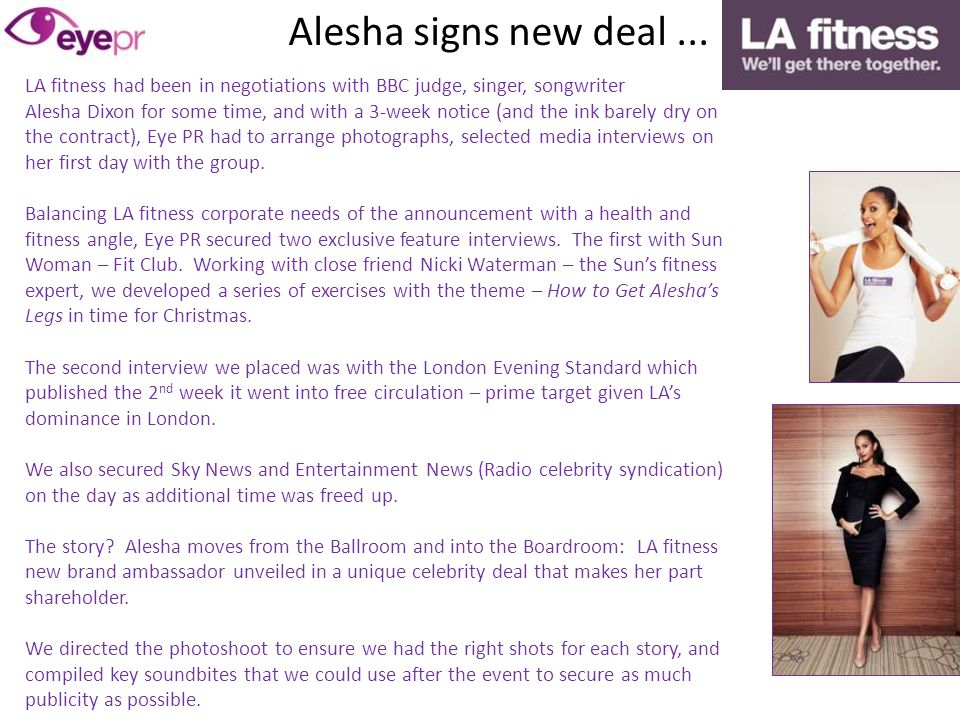 LA fitness had been in negotiations with BBC judge, singer, songwriter Alesha Dixon for some time, and with a 3-week notice (and the ink barely dry on the contract), Eye PR had to arrange photographs, selected media interviews on her first day with the group.