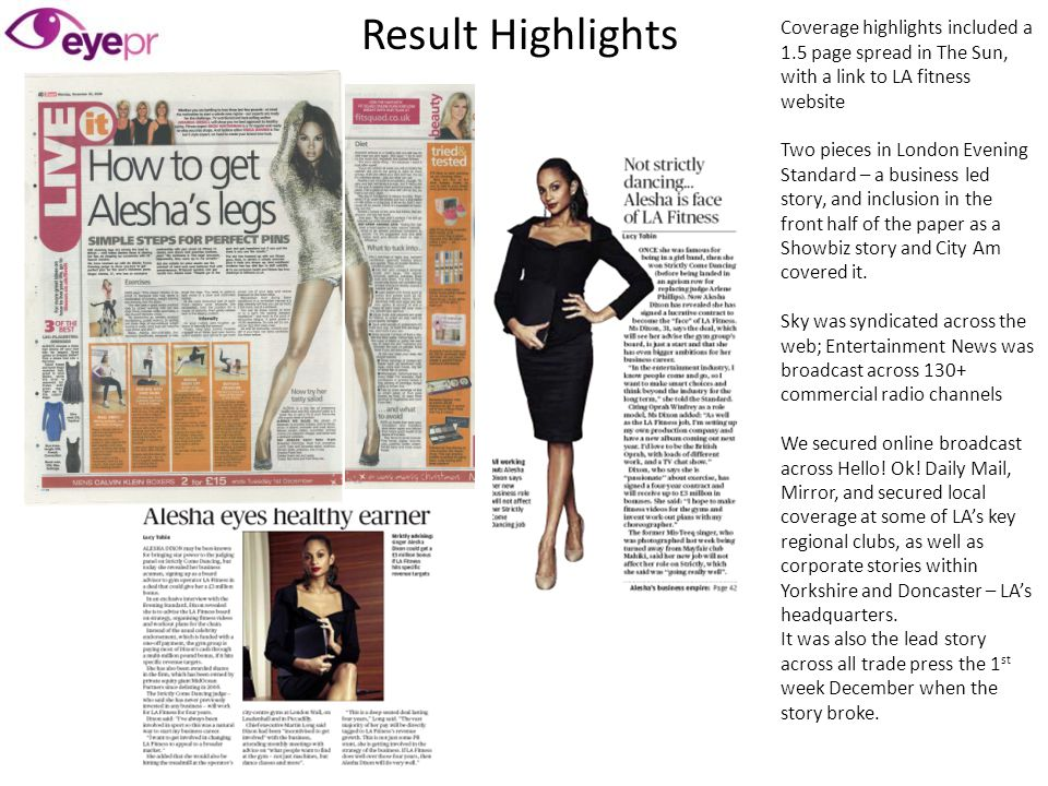 Coverage highlights included a 1.5 page spread in The Sun, with a link to LA fitness website Two pieces in London Evening Standard – a business led st
