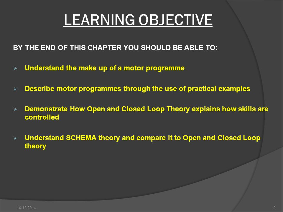 LEARNING OBJECTIVE BY THE END OF THIS CHAPTER YOU SHOULD BE ABLE TO:  Understand the make up of a motor programme  Describe motor programmes through the use of practical examples  Demonstrate How Open and Closed Loop Theory explains how skills are controlled  Understand SCHEMA theory and compare it to Open and Closed Loop theory 10/12/2014.2