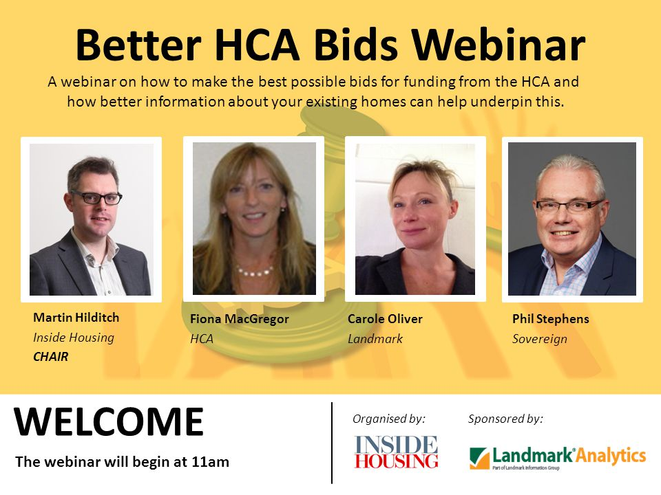 WELCOME Organised by:Sponsored by: The webinar will begin at 11am Better HCA Bids Webinar A webinar on how to make the best possible bids for funding from the HCA and how better information about your existing homes can help underpin this.