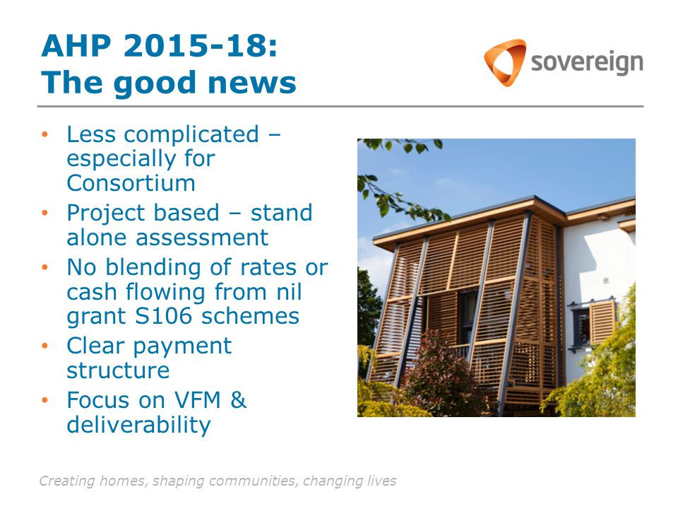 Creating homes, shaping communities, changing lives AHP 2015-18: The good news Less complicated – especially for Consortium Project based – stand alone assessment No blending of rates or cash flowing from nil grant S106 schemes Clear payment structure Focus on VFM & deliverability