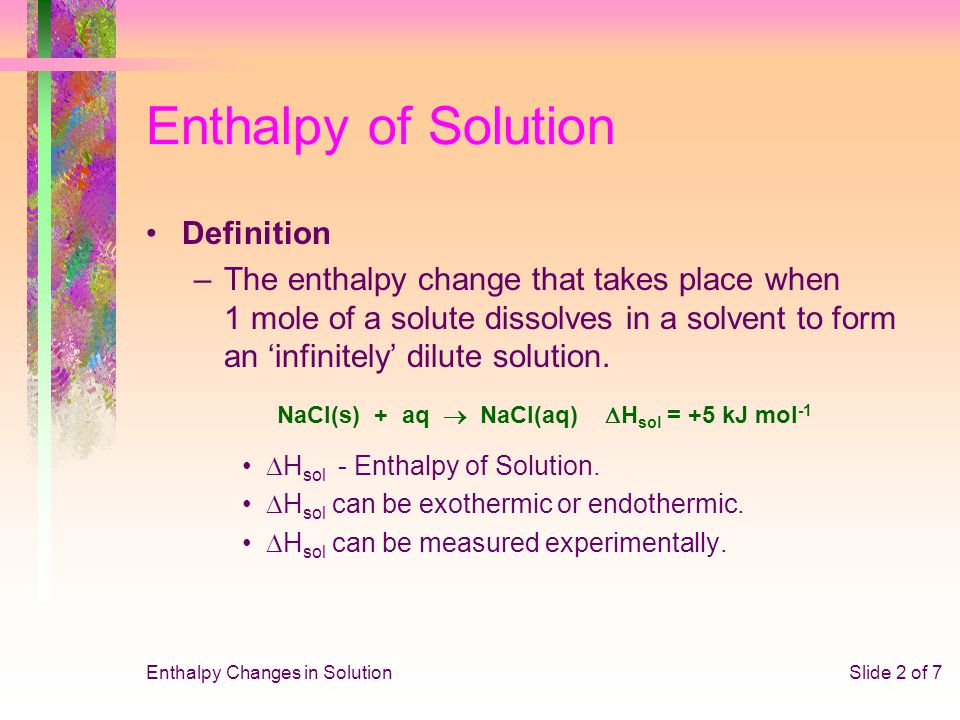 Enthalpy Changes in SolutionSlide 2 of 7 Enthalpy of Solution Definition –The enthalpy change that takes place when 1 mole of a solute dissolves in a