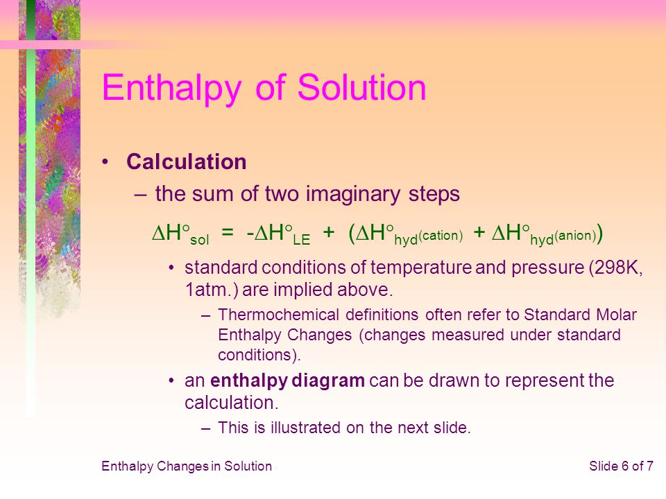 Enthalpy Changes in SolutionSlide 6 of 7 Enthalpy of Solution Calculation –the sum of two imaginary steps  H  sol = -  H  LE + (  H  hyd (cation
