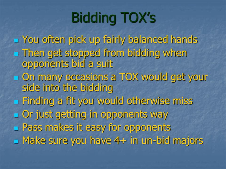Bidding TOX's You often pick up fairly balanced hands You often pick up fairly balanced hands Then get stopped from bidding when opponents bid a suit Then get stopped from bidding when opponents bid a suit On many occasions a TOX would get your side into the bidding On many occasions a TOX would get your side into the bidding Finding a fit you would otherwise miss Finding a fit you would otherwise miss Or just getting in opponents way Or just getting in opponents way Pass makes it easy for opponents Pass makes it easy for opponents Make sure you have 4+ in un-bid majors Make sure you have 4+ in un-bid majors