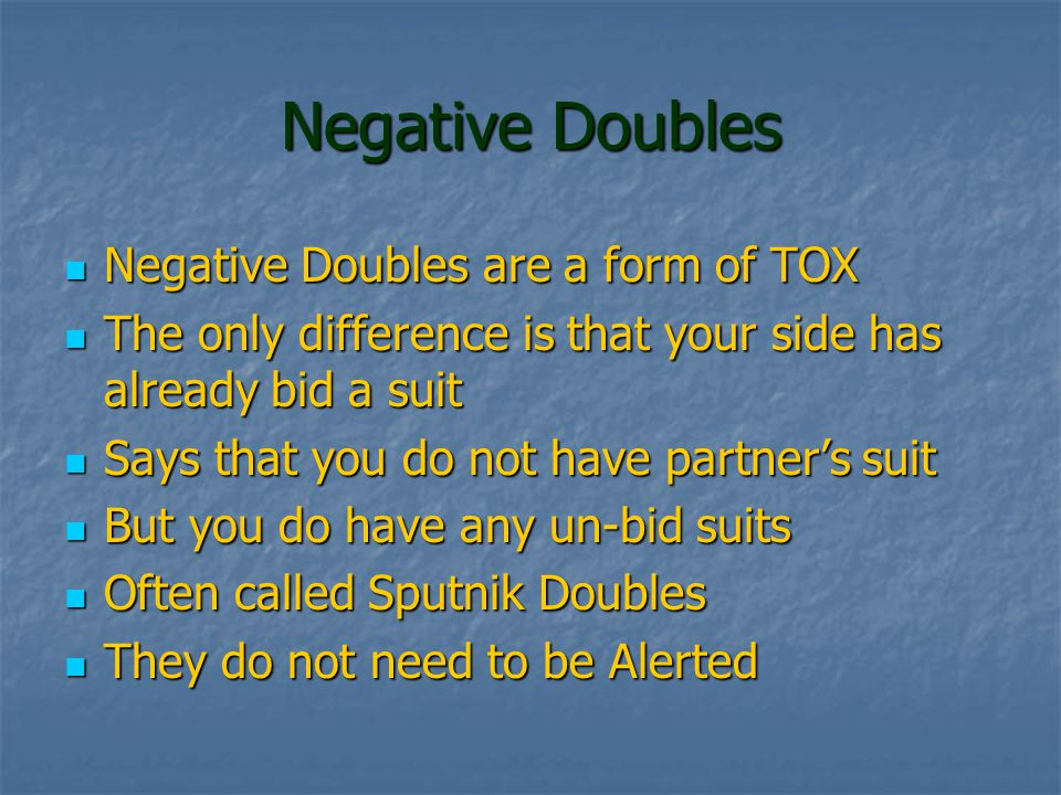 Negative Doubles Negative Doubles are a form of TOX Negative Doubles are a form of TOX The only difference is that your side has already bid a suit The only difference is that your side has already bid a suit Says that you do not have partner's suit Says that you do not have partner's suit But you do have any un-bid suits But you do have any un-bid suits Often called Sputnik Doubles Often called Sputnik Doubles They do not need to be Alerted They do not need to be Alerted