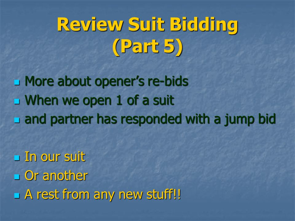 Review Suit Bidding (Part 5) More about opener's re-bids More about opener's re-bids When we open 1 of a suit When we open 1 of a suit and partner has responded with a jump bid and partner has responded with a jump bid In our suit In our suit Or another Or another A rest from any new stuff!.