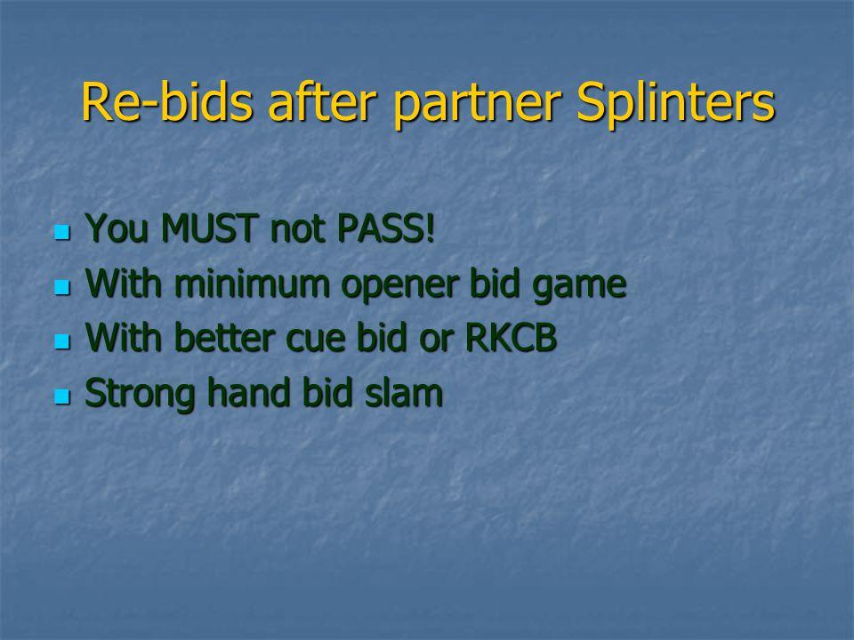 Re-bids after partner Splinters You MUST not PASS.