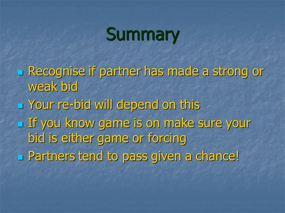 Summary Recognise if partner has made a strong or weak bid Recognise if partner has made a strong or weak bid Your re-bid will depend on this Your re-bid will depend on this If you know game is on make sure your bid is either game or forcing If you know game is on make sure your bid is either game or forcing Partners tend to pass given a chance.