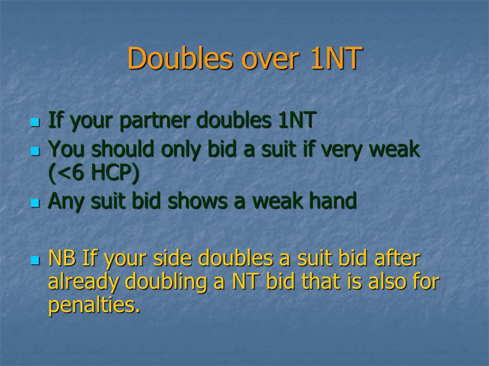 Doubles over 1NT If your partner doubles 1NT If your partner doubles 1NT You should only bid a suit if very weak (<6 HCP) You should only bid a suit if very weak (<6 HCP) Any suit bid shows a weak hand Any suit bid shows a weak hand NB If your side doubles a suit bid after already doubling a NT bid that is also for penalties.