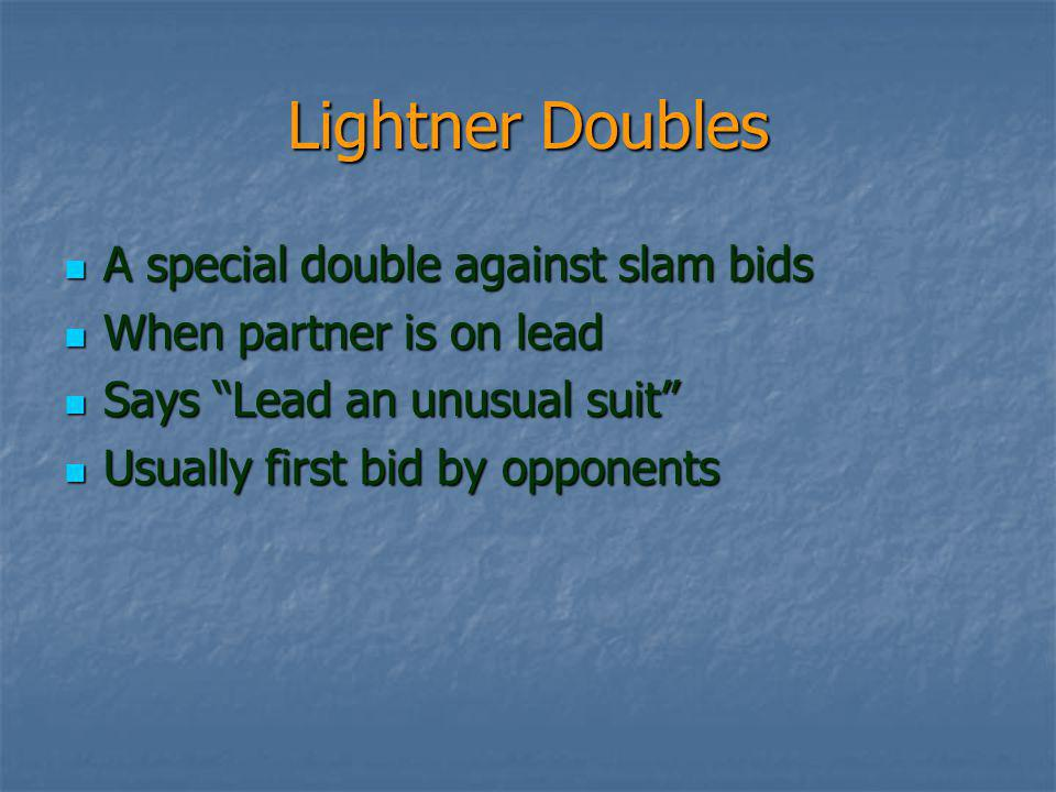 Lightner Doubles A special double against slam bids A special double against slam bids When partner is on lead When partner is on lead Says Lead an unusual suit Says Lead an unusual suit Usually first bid by opponents Usually first bid by opponents