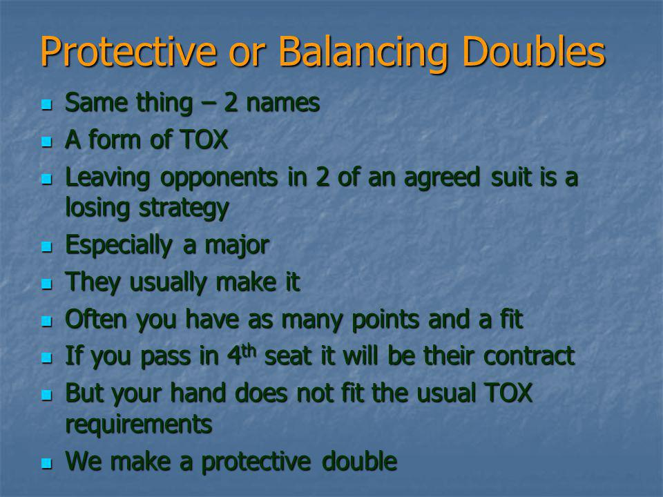 Protective or Balancing Doubles Same thing – 2 names Same thing – 2 names A form of TOX A form of TOX Leaving opponents in 2 of an agreed suit is a losing strategy Leaving opponents in 2 of an agreed suit is a losing strategy Especially a major Especially a major They usually make it They usually make it Often you have as many points and a fit Often you have as many points and a fit If you pass in 4 th seat it will be their contract If you pass in 4 th seat it will be their contract But your hand does not fit the usual TOX requirements But your hand does not fit the usual TOX requirements We make a protective double We make a protective double