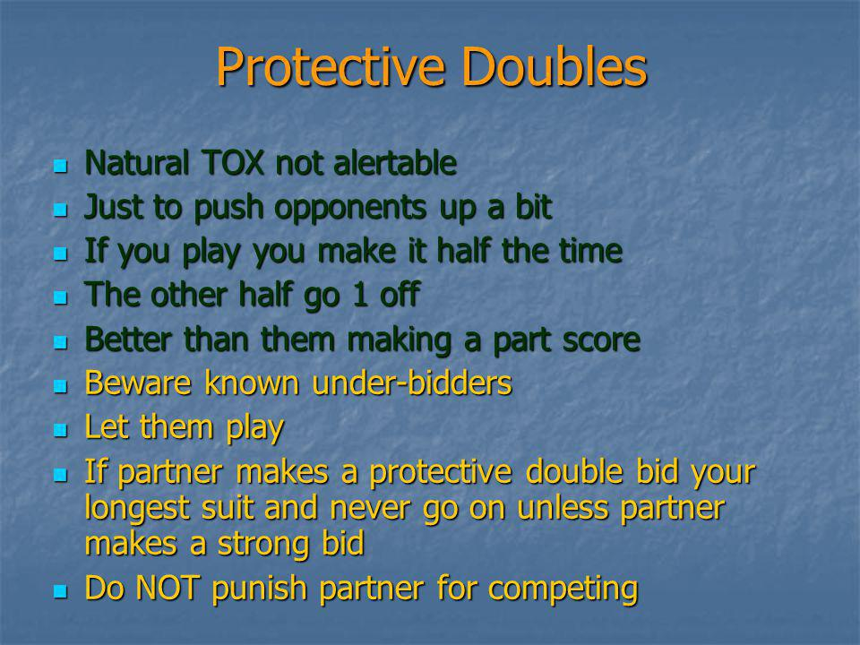 Protective Doubles Natural TOX not alertable Natural TOX not alertable Just to push opponents up a bit Just to push opponents up a bit If you play you make it half the time If you play you make it half the time The other half go 1 off The other half go 1 off Better than them making a part score Better than them making a part score Beware known under-bidders Beware known under-bidders Let them play Let them play If partner makes a protective double bid your longest suit and never go on unless partner makes a strong bid If partner makes a protective double bid your longest suit and never go on unless partner makes a strong bid Do NOT punish partner for competing Do NOT punish partner for competing
