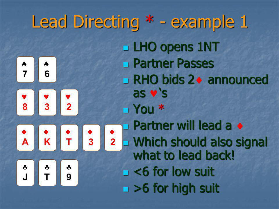 Lead Directing * - example 1 LHO opens 1NT LHO opens 1NT Partner Passes Partner Passes RHO bids 2 announced as 's RHO bids 2  announced as 's You * You * Partner will lead a Partner will lead a  Which should also signal what to lead back.