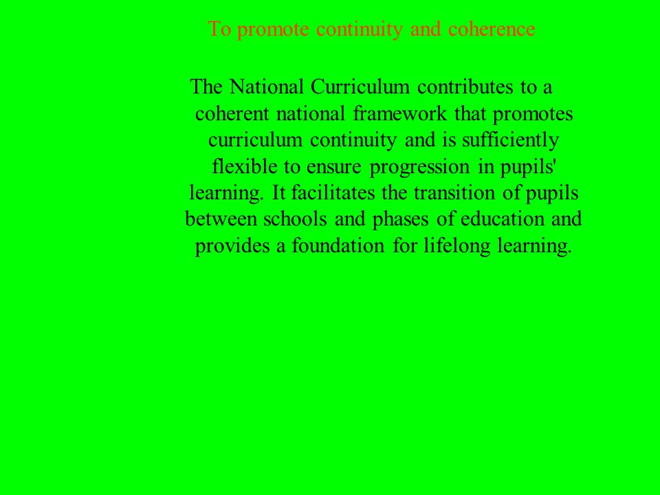 To promote continuity and coherence The National Curriculum contributes to a coherent national framework that promotes curriculum continuity and is sufficiently flexible to ensure progression in pupils learning.