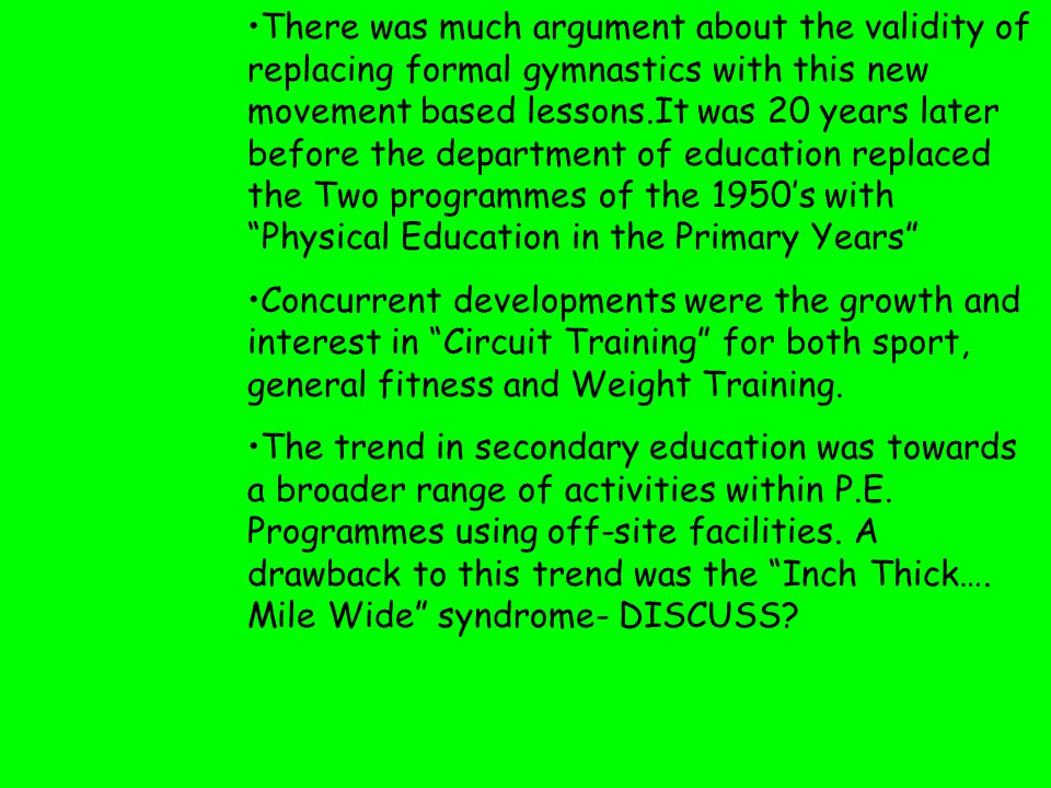 There was much argument about the validity of replacing formal gymnastics with this new movement based lessons.It was 20 years later before the department of education replaced the Two programmes of the 1950's with Physical Education in the Primary Years Concurrent developments were the growth and interest in Circuit Training for both sport, general fitness and Weight Training.