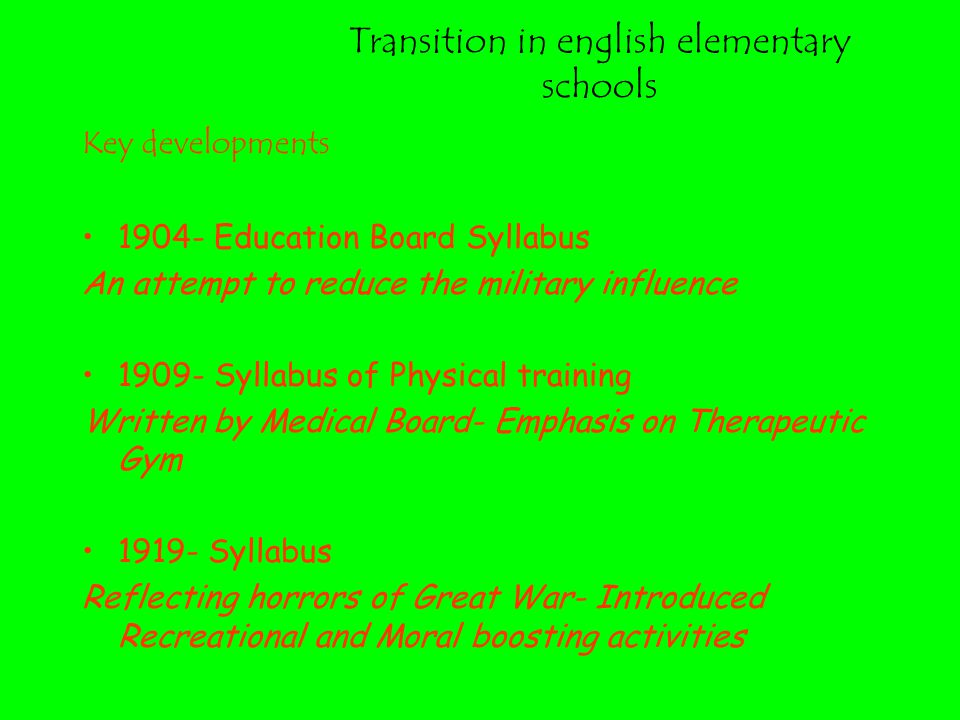 Transition in english elementary schools Key developments 1904- Education Board Syllabus An attempt to reduce the military influence 1909- Syllabus of Physical training Written by Medical Board- Emphasis on Therapeutic Gym 1919- Syllabus Reflecting horrors of Great War- Introduced Recreational and Moral boosting activities