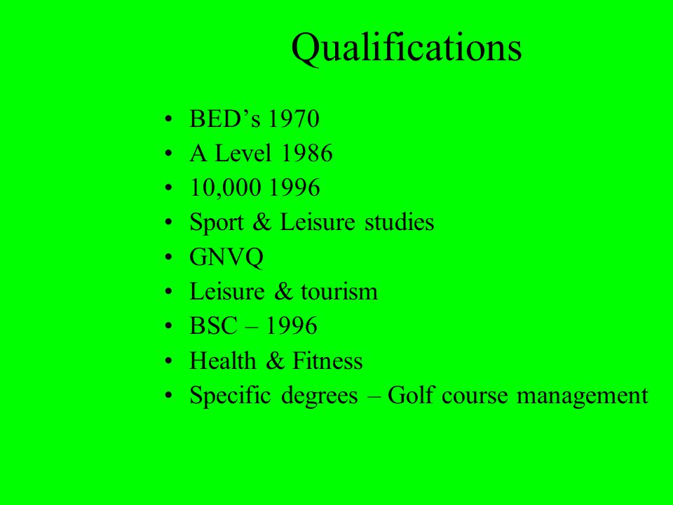 Qualifications BED's 1970 A Level 1986 10,000 1996 Sport & Leisure studies GNVQ Leisure & tourism BSC – 1996 Health & Fitness Specific degrees – Golf course management