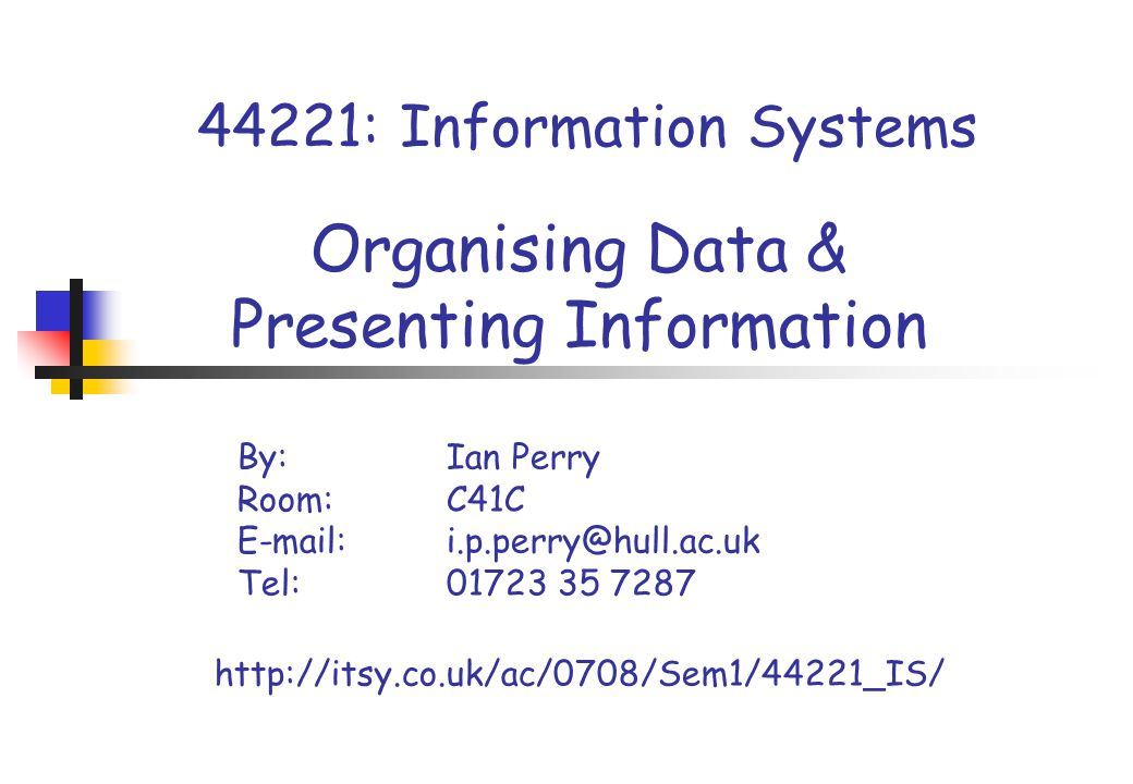44221: Information Systems Organising Data & Presenting Information By:Ian Perry Room: C41C E-mail:i.p.perry@hull.ac.uk Tel: 01723 35 7287 http://itsy