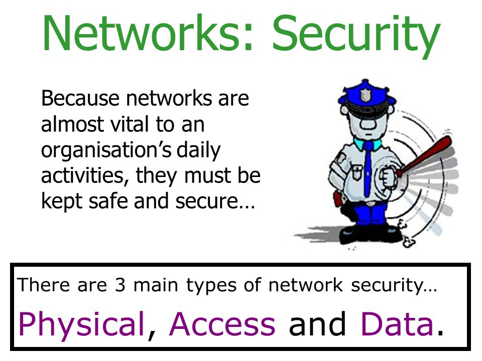 Networks: Security Because networks are almost vital to an organisation's daily activities, they must be kept safe and secure… There are 3 main types of network security… Physical, Access and Data.