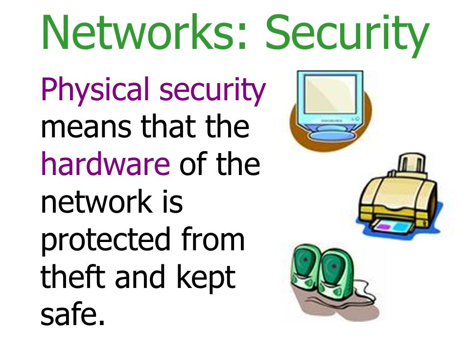 Networks: Security Physical security means that the hardware of the network is protected from theft and kept safe.