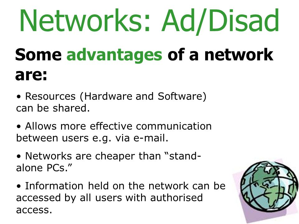 Networks: Ad/Disad Some advantages of a network are: Resources (Hardware and Software) can be shared.