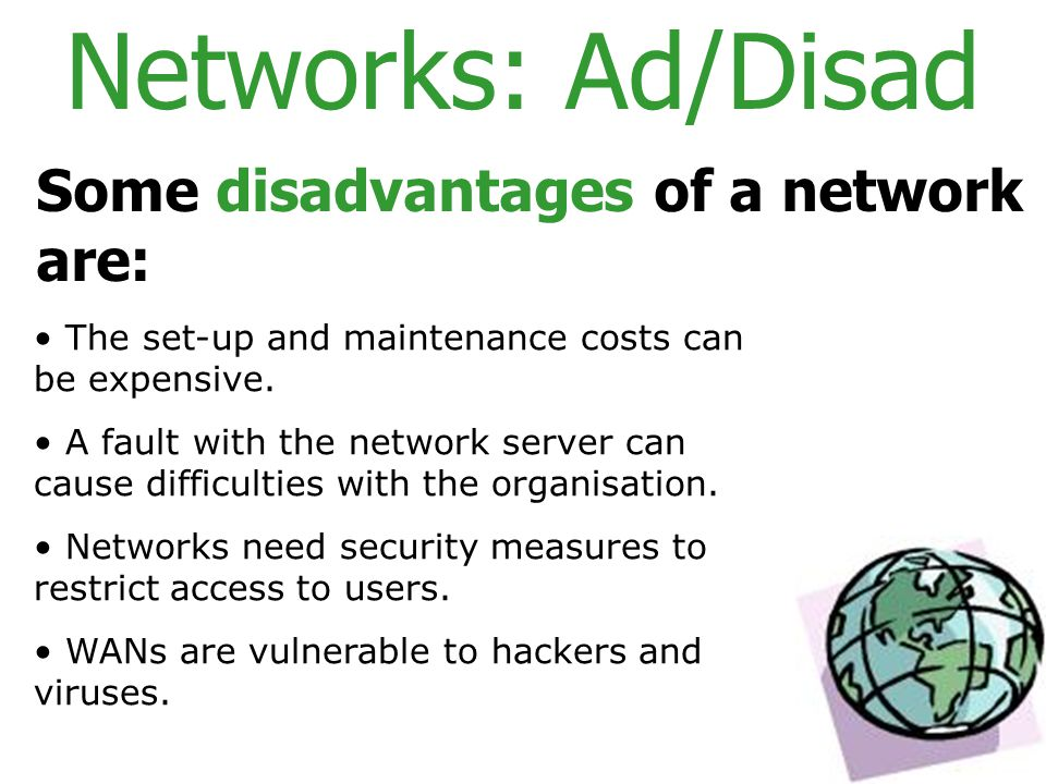 Networks: Ad/Disad Some disadvantages of a network are: The set-up and maintenance costs can be expensive.