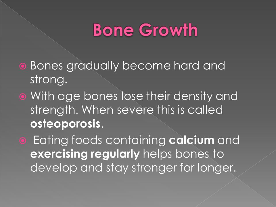  Bones gradually become hard and strong.  With age bones lose their density and strength. When severe this is called osteoporosis.  Eating foods co