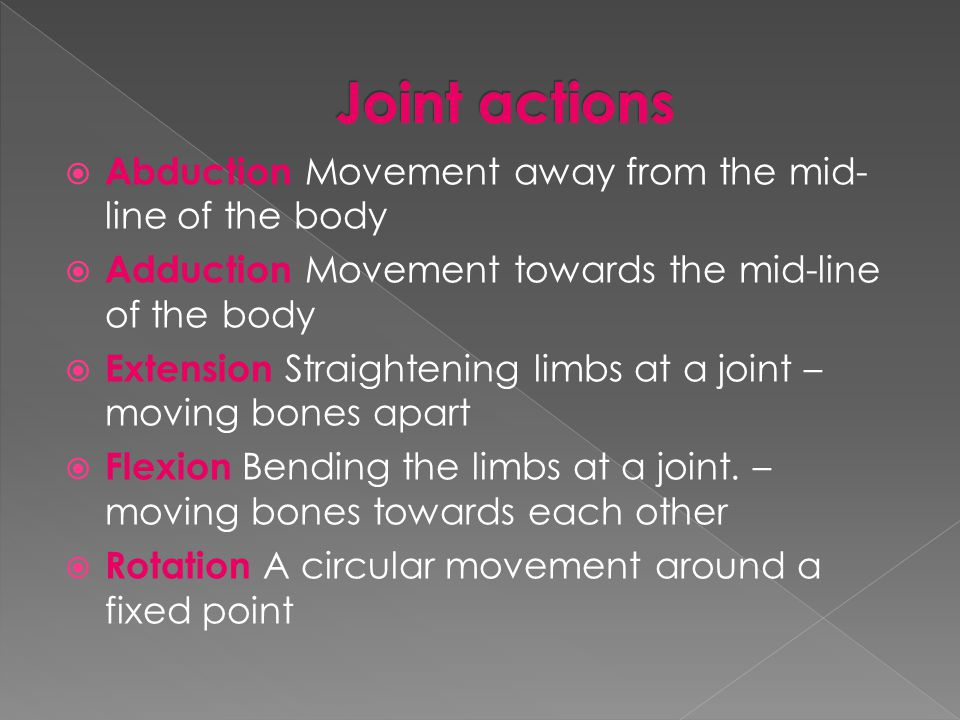  Abduction Movement away from the mid- line of the body  Adduction Movement towards the mid-line of the body  Extension Straightening limbs at a jo