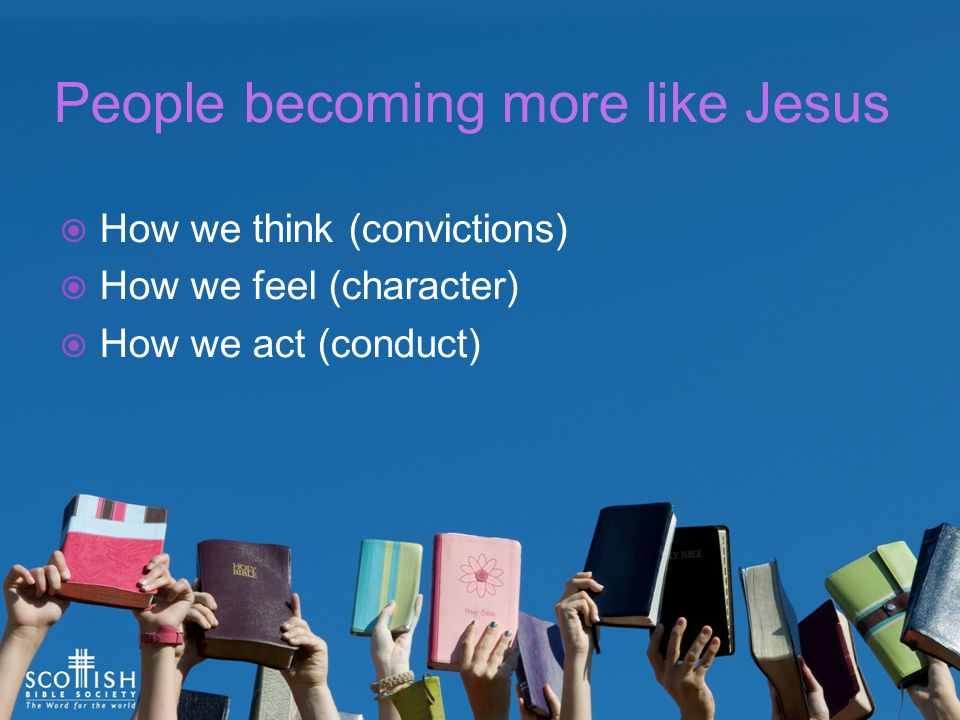 People becoming more like Jesus  How we think (convictions)  How we feel (character)  How we act (conduct)